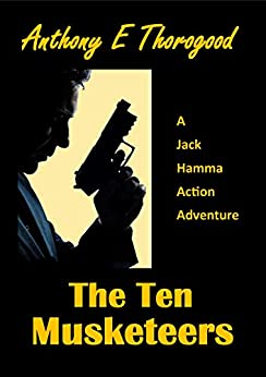 The Ten Musketeers (A Jack Hamma Action Adventure Book 10) by [Anthony E Thorogood]