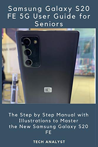 SAMSUNG GALAXY S20 FE 5G USER GUIDE FOR SENIORS: The Step by Step Manual with Illustrations to Maste