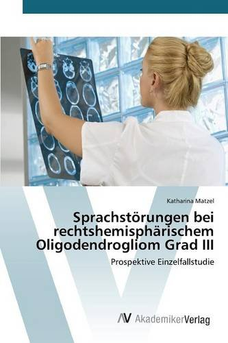 Sprachstörungen bei rechtshemisphärischem Oligodendrogliom Grad III: Prospektive Einzelfallstudie