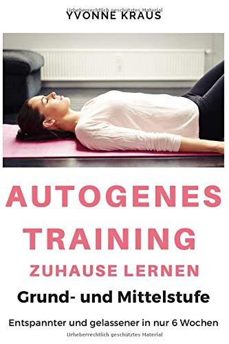 Autogenes Training zuhause lernen: Grund- und Mittelstufe   Entspannter und gelassener in nur 6 Wochen