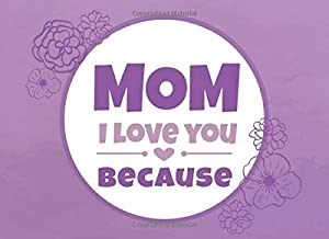 Mom I Love You Because: Prompted Book to Write the Reasons Why You Love Your Mother (I Love You Because Book)