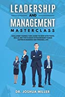 LEADERSHIP AND MANAGEMENT Masterclass Challenge Yourself and Learn the Best Strategies, Skills, and Tips to Make Extraordinary Things Happen in Business and Personal Life