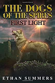 First Light: A Post-Apocalyptic Sci-Fi Fantasy Adventure Novel (The Dogs of the Spires Book 1)
