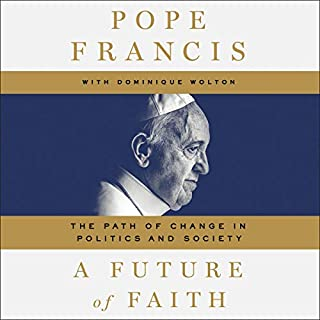 A Future of Faith     The Path of Change in Politics and Society              By:                                                                                                                                 Pope Francis,                                                                                        Dominique Wolton                               Narrated by:                                                                                                                                 Father Edward L. Beck CP,                                                                                        Robert Fass                      Length: 8 hrs and 57 mins     9 ratings     Overall 4.1