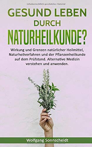Gesund leben durch Naturheilkunde?: Wirkung und Grenzen natürlicher Heilmittel, Naturheilverfahren und der Pflanzenheilkunde auf dem Prüfstand. Alternative Medizin verstehen und anwenden.