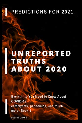 Unreported Truths about 2020: Predictions for 2021. Everything You Need to Know About COVID-19, cataclysms, pandemics, and much more. Book 1