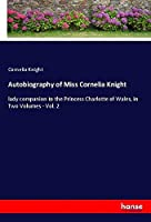 Autobiography of Miss Cornelia Knight: lady companion to the Princess Charlotte of Wales, in Two Volumes - Vol. 2