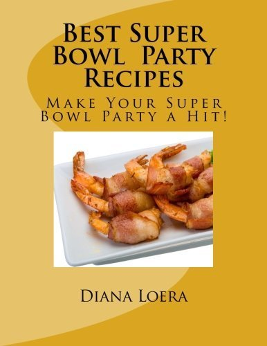 Best Super Bowl Party Recipes: Make Your Super Bowl Party a Hit! by Diana Loera...