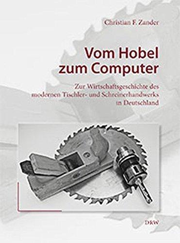 Vom Hobel zum Computer: Zur Wirtschaftsgeschichte des modernen Tischler- und Schreinerhandwerks in Deutschland