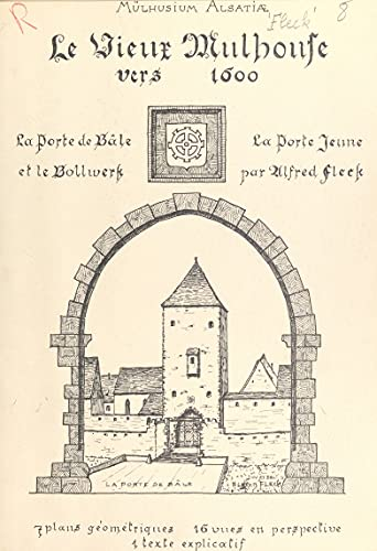 Le Vieux-Mulhouse vers 1600. Essai de reconstitution de la Porte de Bâle et de la Porte Jeune avec le Bollwerk: 7 plans géométriques, 16 vues en perspective