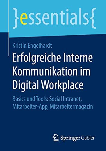 Erfolgreiche Interne Kommunikation im Digital Workplace: Basics und Tools: Social Intranet, Mitarbeiter-App, Mitarbeitermagazin (essentials)