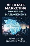Affiliate Marketing Program Management: How To Manage Your Affiliate Program: Affiliate Management