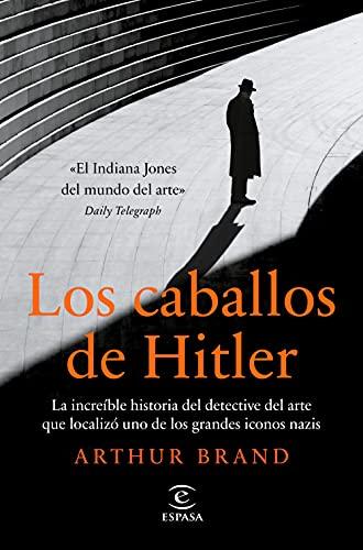Los caballos de Hitler: La increíble historia del detective del arte que localizó uno de los grandes iconos nazis (NO FICCIÓN)