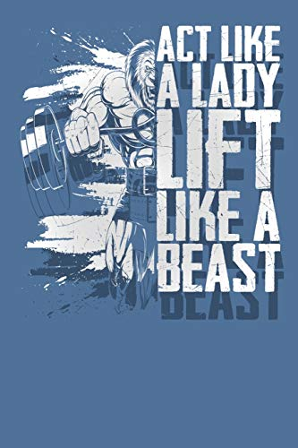 Act Like a Lady Lift Like a Beast: Exercise and Cardio Workout Log with Date, Stats, and Weight Tracking