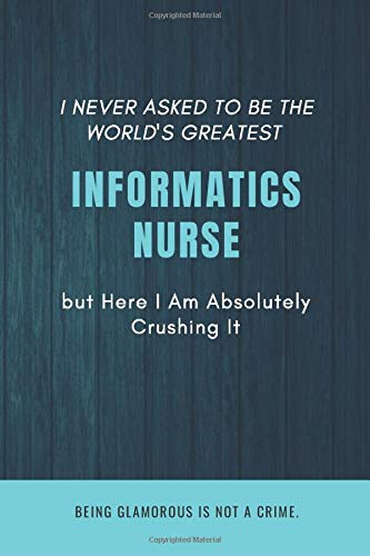 I Never Asked To Be The World's Greatest Informatics Nurse But Here I Am Absolutely Crushing It. Bei