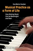 Musical Practice As a Form of Life: How Making Music Can Be Meaningful and Real (Music and Sound Culture)