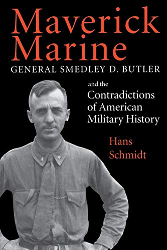 Maverick Marine: General Smedley D. Butler and the Contradictions of American Military History