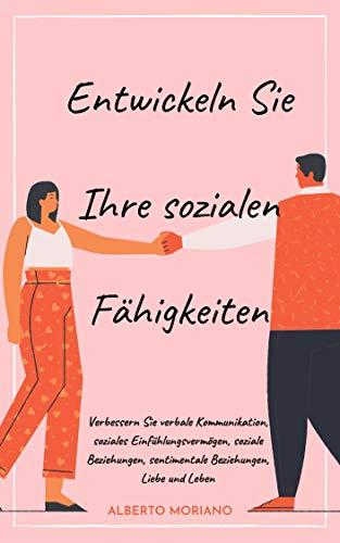 Entwickeln Sie Ihre sozialen Fähigkeiten: Verbessern Sie verbale Kommunikation, soziales Einfühlungsvermögen, soziale Beziehungen, sentimentale Beziehungen, Liebe und Leben