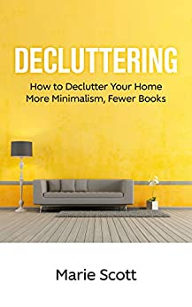 Decluttering: How to Declutter Your Home More Minimalism, Fewer Books by [Marie Scott]