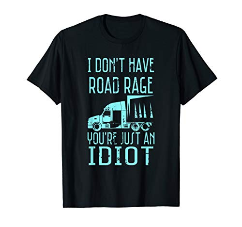 I Don't Have Road Rage You're Just an Idiot Funny Trucker T-Shirt