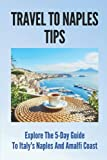 Travel To Naples Tips: Explore The 5-Day Guide To Italy s Naples And Amalfi Coast: Naples Travel Guides