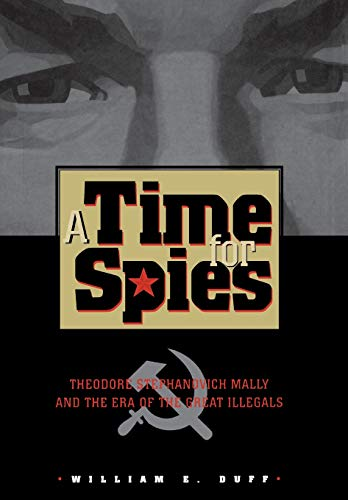 TIME FOR SPIES: Theodore Stephanovich Mally and the Era of the Great Illegals