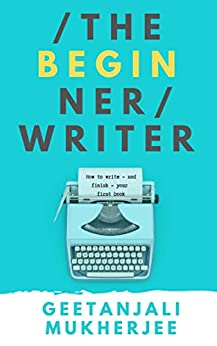 The Beginner Writer: How to write - and finish - your first book (The Complete Writer 1) by [Geetanjali Mukherjee ]