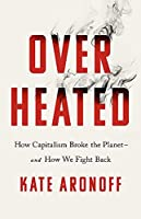 Overheated: How Capitalism Broke the Planet--And How We Fight Back