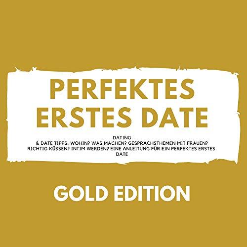 Perfektes erstes Date Gold Edition (Dating & Date Tipps: Wohin? Was machen? Gesprächsthemen mit Frauen? Richtig Küssen? Intim werden? Eine Anleitung für ein perfektes erstes Date)