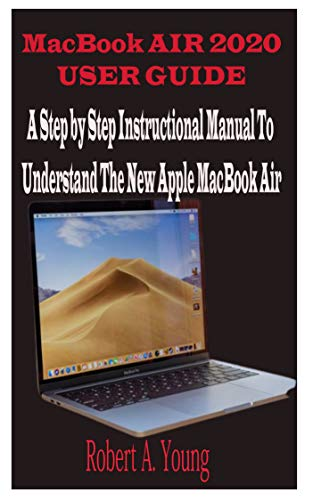 MacBook Air 2020 User Guide: A Step By Step Instructional Manual to understand the new Apple MacBook Air for Beginners, newbies, and professionals with tricks, screenshots, and Short Cut Keys