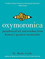 Oxymoronica: Paradoxical Wit and Wisdom from History's Greatest Wordsmiths