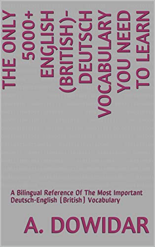 The Only 5000+ English (British)-Deutsch Vocabulary You Need To Learn: A Bilingual Reference Of The Most Important Deutsch-English (British) Vocabulary (English Edition)