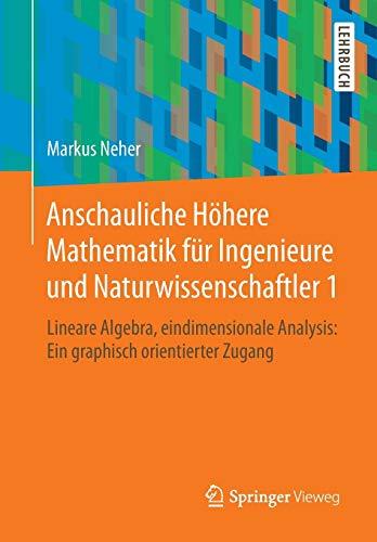 Anschauliche Höhere Mathematik für Ingenieure und Naturwissenschaftler 1: Lineare Algebra, eindimensionale Analysis: Ein graphisch orientierter Zugang