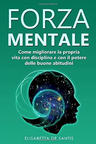 Forza Mentale: Come migliorare la propria vita con disciplina e con il potere delle buone abitudini