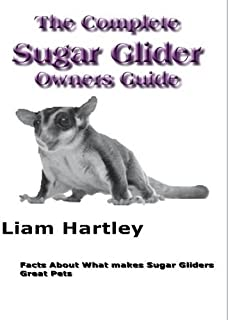 The Complete Sugar Glider Owners Guide: Facts About What Makes Sugar Gliders Great Pets