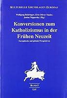 Konversionen zum Katholizismus in der Fruehen Neuzeit: Europaeische und globale Perspektiven