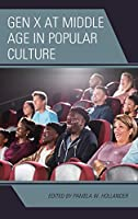 Gen X at Middle Age in Popular Culture (Generation X: Studies in Culture, Demographics, and Media Representation)