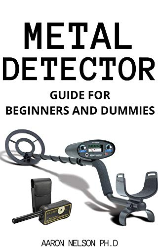 METAL DETECTOR GUIDE FOR BEGINNERS AND DUMMIES: HELPFUL TIPS ON PROSPECTING AND...