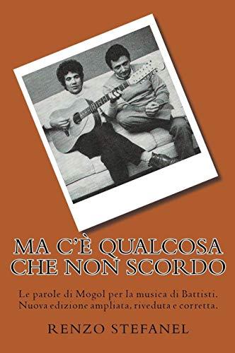 Ma c'è qualcosa che non scordo: Le parole di Mogol per la musica di Battisti. Nuova edizione ampliata, riveduta e corretta.