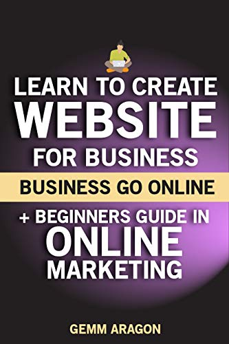 Business Go Online: Learn to Create Website for Business + Beginners Guide in Online Marketing (English Edition)