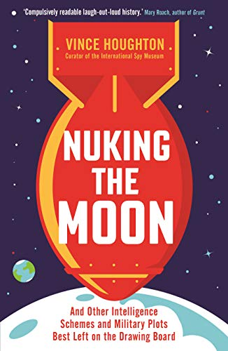 Nuking the Moon: And Drawing Intelligence Schemes and Military Plots Left on the Drawing Board