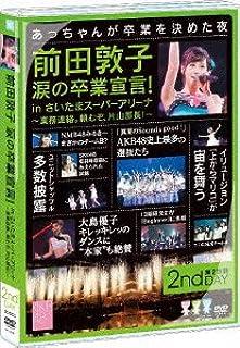 前田敦子 涙の卒業宣言! in さいたまスーパーアリーナ ~業務連絡。頼むぞ、片山部長! ~ 第2日目DVD