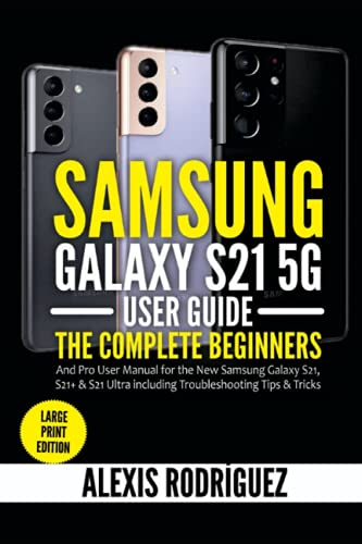 Samsung Galaxy S21 5G User Guide: The Complete Beginners and Pro User Manual for the New Samsung Galaxy S21, S21+ & S21 Ultra including Troubleshooting Tips & Tricks (Large Print Edition)