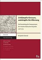 Umkampfte Grenzen, Umkampfte Bevolkerung: Die Entstehung Der Staatsgrenzen Der Zweiten Polnischen Republik 1918–1923