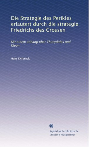 Die Strategie des Perikles erläutert durch die strategie Friedrichs des Grossen: Mit einem anhang über Thueydides und Kleon (German Edition)