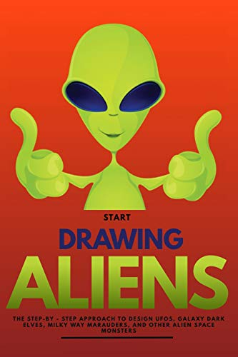 Start Drawing Aliens The Step-by - Step Approach To Design Ufos, Galaxy Dark Elves, Milky Way Marauders, And Other Alien Space Monsters (English Edition)