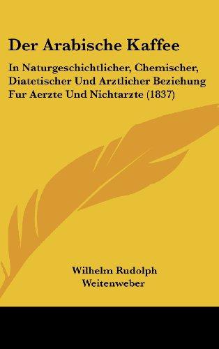 Der Arabische Kaffee: In Naturgeschichtlicher, Chemischer, Diatetischer Und Arztlicher Beziehung Fur Aerzte Und Nichtarzte (1837)