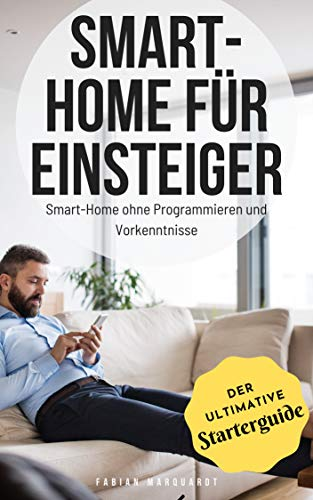 Smart-Home für Einsteiger: Smart-Home ohne Programmieren und Vorkenntnisse (Der ultimative Starterguide)