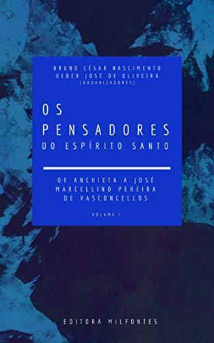 Os Pensadores do Espírito Santo. Volume I: de Anchieta a José Marcellino...