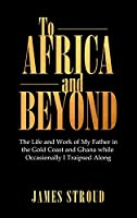 To Africa and Beyond: The Life and Work of My Father in the Gold Coast and Ghana While Occasionally I Traipsed Along